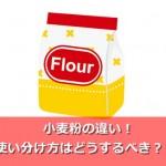小麦の種類が違う?薄力粉・中力粉・強力粉の使い分け方